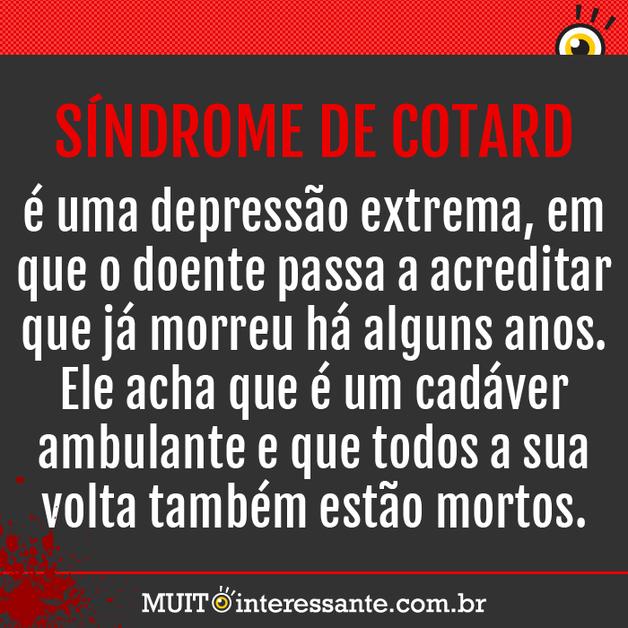 Síndrome de Cotard é uma depressão extrema, em que o doente passa a acreditar que já morreu há alguns anos. Ele acha que é um cadáver ambulante e que todos a sua volta também estão mortos.