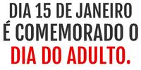 Dia 15 de janeiro é comemorado o dia do adulto.
