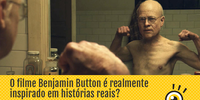 O filme Benjamin Button é realmente baseado em fatos reais? Aquilo já aconteceu com alguém?