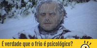 É verdade que o frio é psicológico?